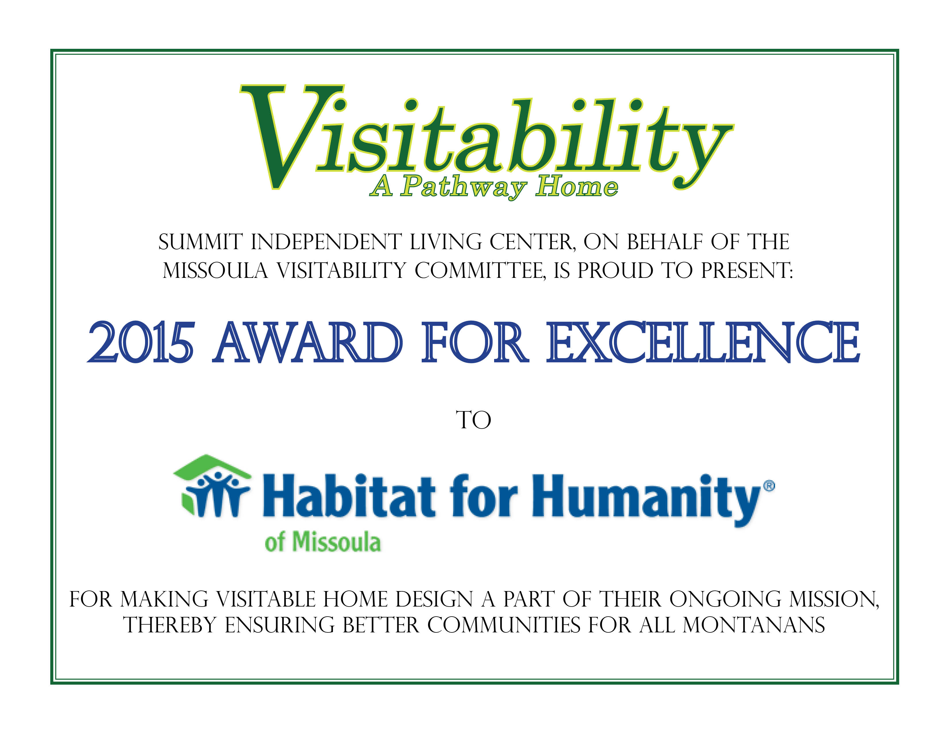 2015 Award for Excellence - Summit Independent Living Center, on behalf of the Missoula Visitability Committee, is proud to present: 2015 Award for Excellence to Habitat for Humanity of Missoula for making Visitable Home Design a part of their ongoing mission, thereby ensuring better communities for all Montanans.